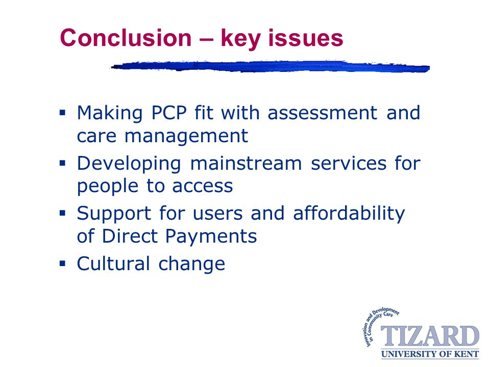 Conclusion – key issues  Making PCP fit with assessment and care management  Developing mainstream services for people to access  Support for users and affordability of Direct Payments  Cultural change