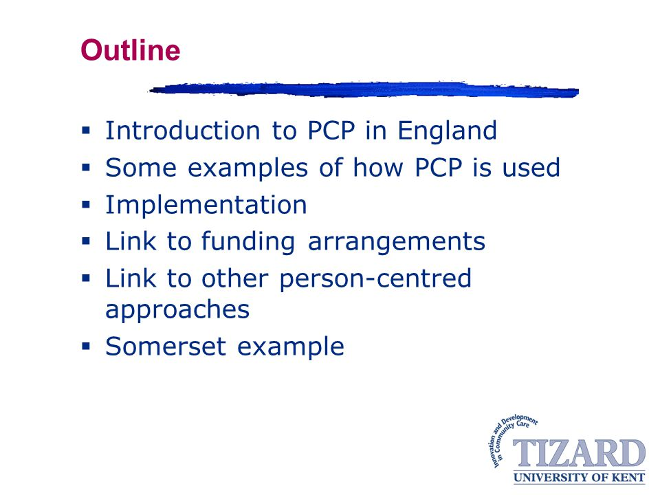 Outline  Introduction to PCP in England  Some examples of how PCP is used  Implementation  Link to funding arrangements  Link to other person-centred approaches  Somerset example