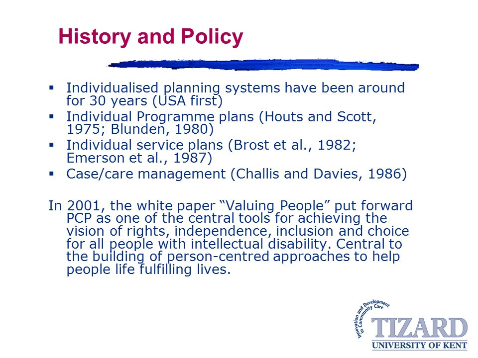 History and Policy  Individualised planning systems have been around for 30 years (USA first)  Individual Programme plans (Houts and Scott, 1975; Blunden, 1980)  Individual service plans (Brost et al., 1982; Emerson et al., 1987)  Case/care management (Challis and Davies, 1986) In 2001, the white paper Valuing People put forward PCP as one of the central tools for achieving the vision of rights, independence, inclusion and choice for all people with intellectual disability.