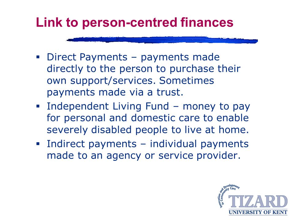 Link to person-centred finances  Direct Payments – payments made directly to the person to purchase their own support/services.