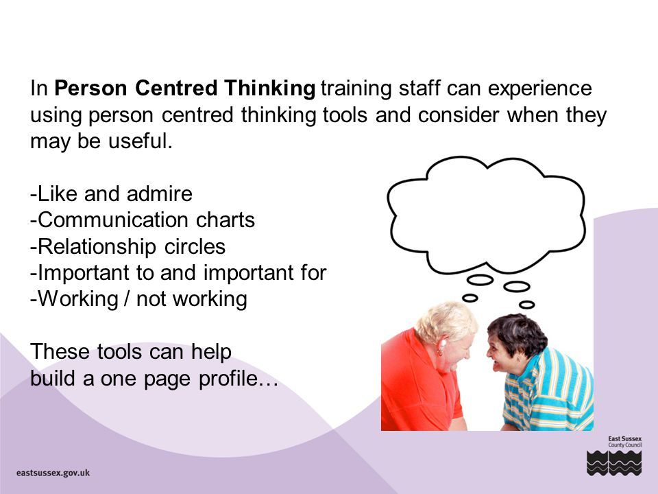 In Person Centred Thinking training staff can experience using person centred thinking tools and consider when they may be useful. -Like and admire -C