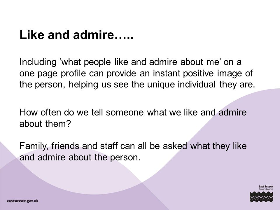 Like and admire….. Including 'what people like and admire about me' on a one page profile can provide an instant positive image of the person, helping