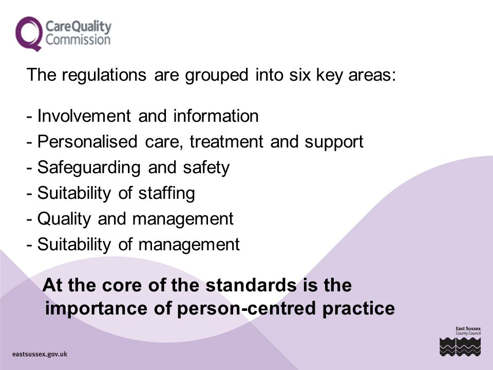 The regulations are grouped into six key areas: - Involvement and information - Personalised care, treatment and support - Safeguarding and safety - S