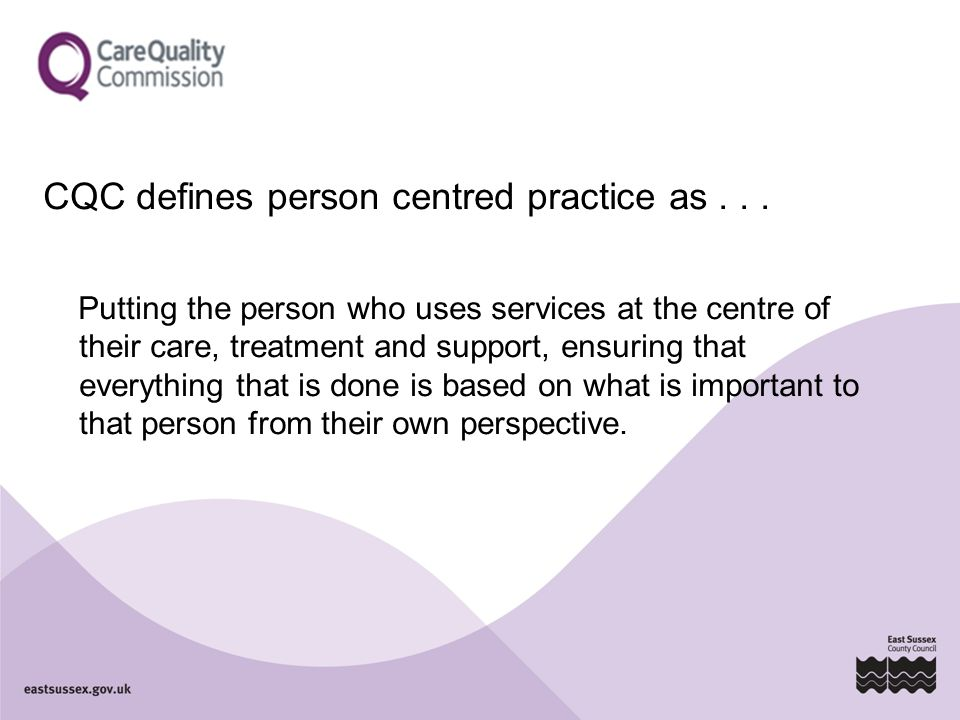 CQC defines person centred practice as... Putting the person who uses services at the centre of their care, treatment and support, ensuring that every