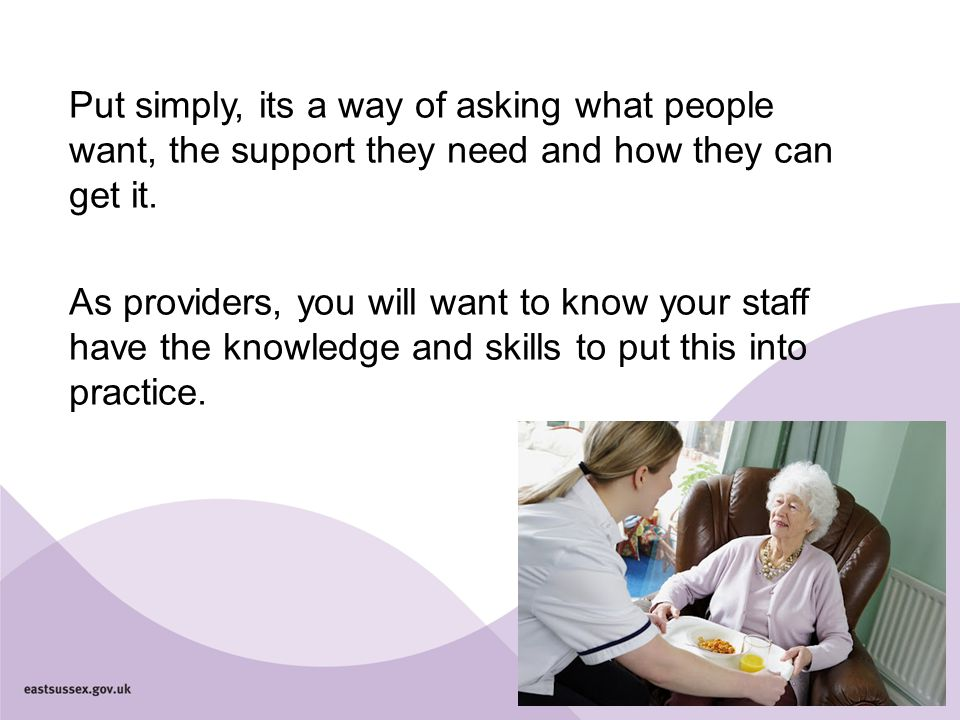 Put simply, its a way of asking what people want, the support they need and how they can get it. As providers, you will want to know your staff have t