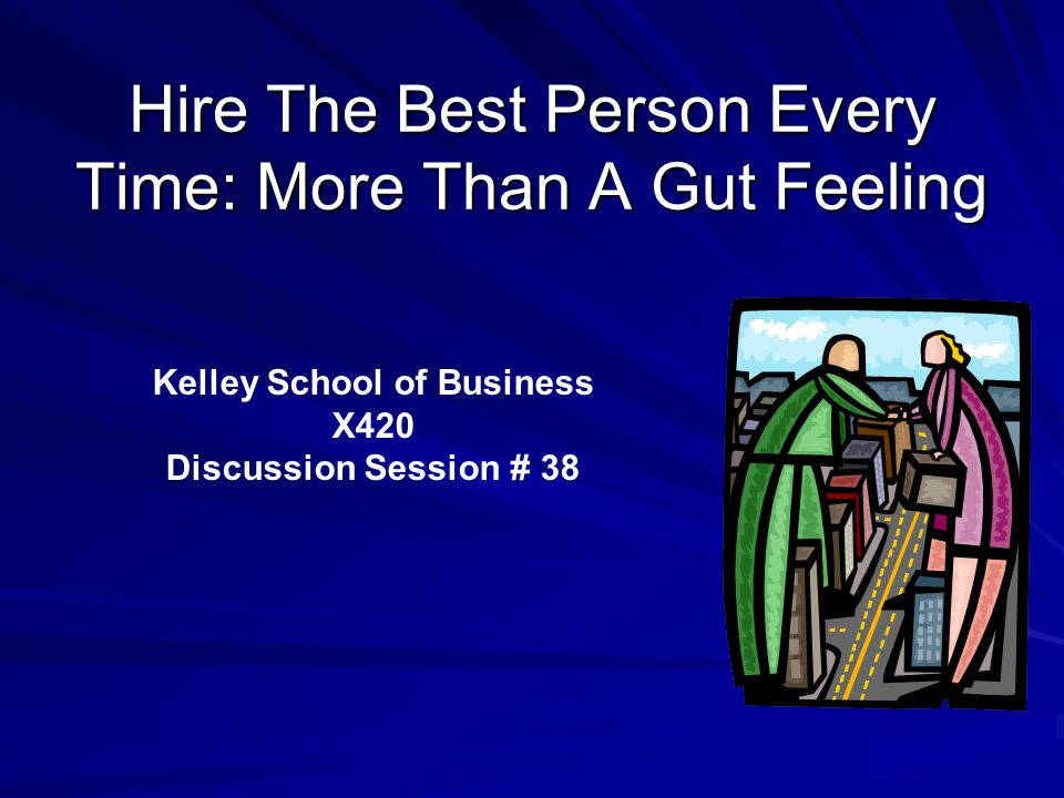 Hire The Best Person Every Time: More Than A Gut Feeling Kelley School of Business X420 Discussion Session # 38