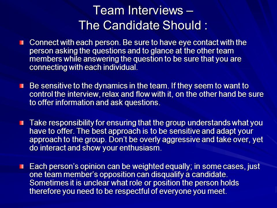 Team Interviews – The Candidate Should : Connect with each person. Be sure to have eye contact with the person asking the questions and to glance at t