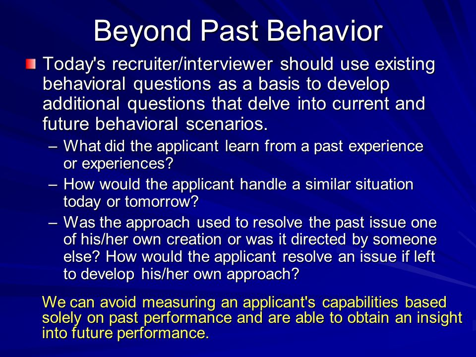 Beyond Past Behavior Today s recruiter/interviewer should use existing behavioral questions as a basis to develop additional questions that delve into current and future behavioral scenarios.
