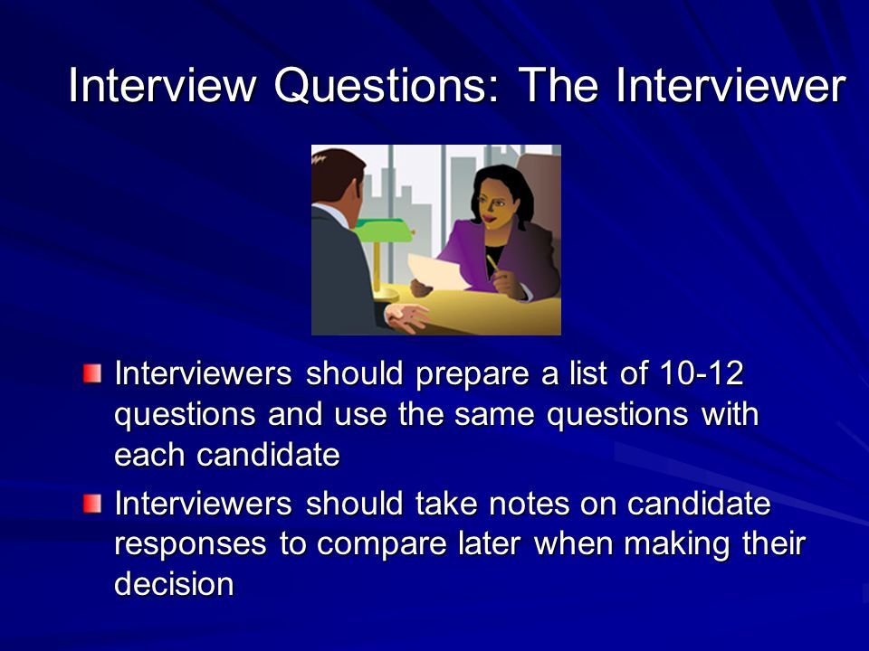 Interview Questions: The Interviewer Interviewers should prepare a list of 10-12 questions and use the same questions with each candidate Interviewers should take notes on candidate responses to compare later when making their decision
