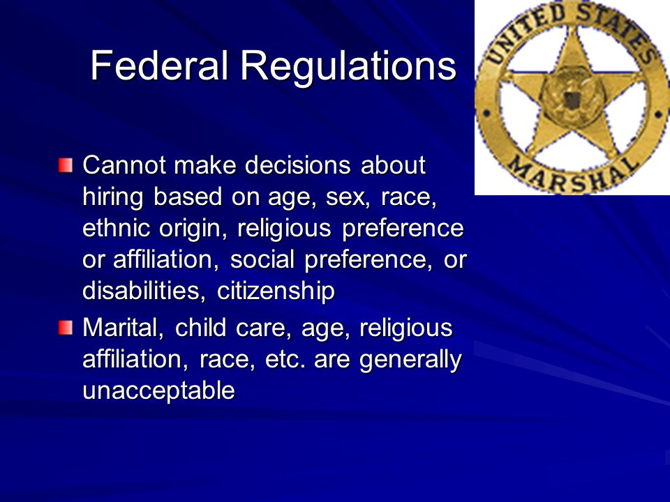 Federal Regulations Cannot make decisions about hiring based on age, sex, race, ethnic origin, religious preference or affiliation, social preference, or disabilities, citizenship Marital, child care, age, religious affiliation, race, etc.