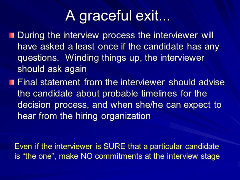 A graceful exit... During the interview process the interviewer will have asked a least once if the candidate has any questions. Winding things up, th