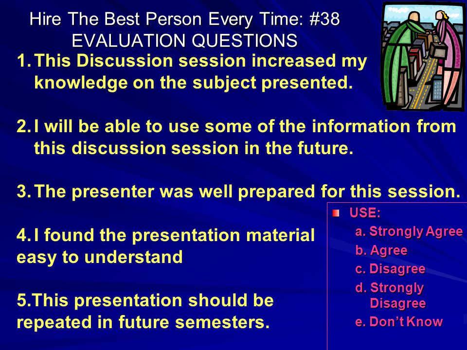 Hire The Best Person Every Time: #38 EVALUATION QUESTIONS USE: a. Strongly Agree b. Agree c. Disagree d. Strongly Disagree e. Don't Know 1.This Discus