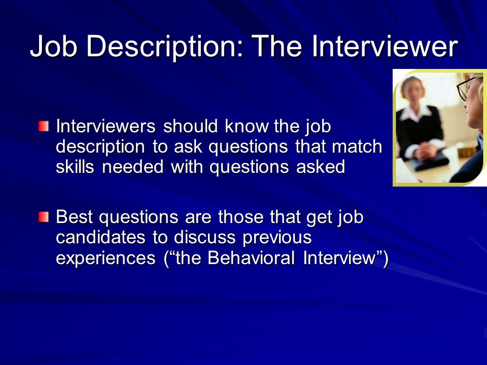 Job Description: The Interviewer Interviewers should know the job description to ask questions that match skills needed with questions asked Best ques