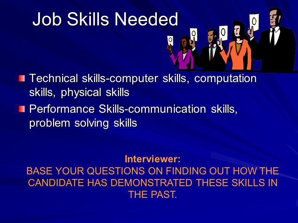 Job Skills Needed Technical skills-computer skills, computation skills, physical skills Performance Skills-communication skills, problem solving skill