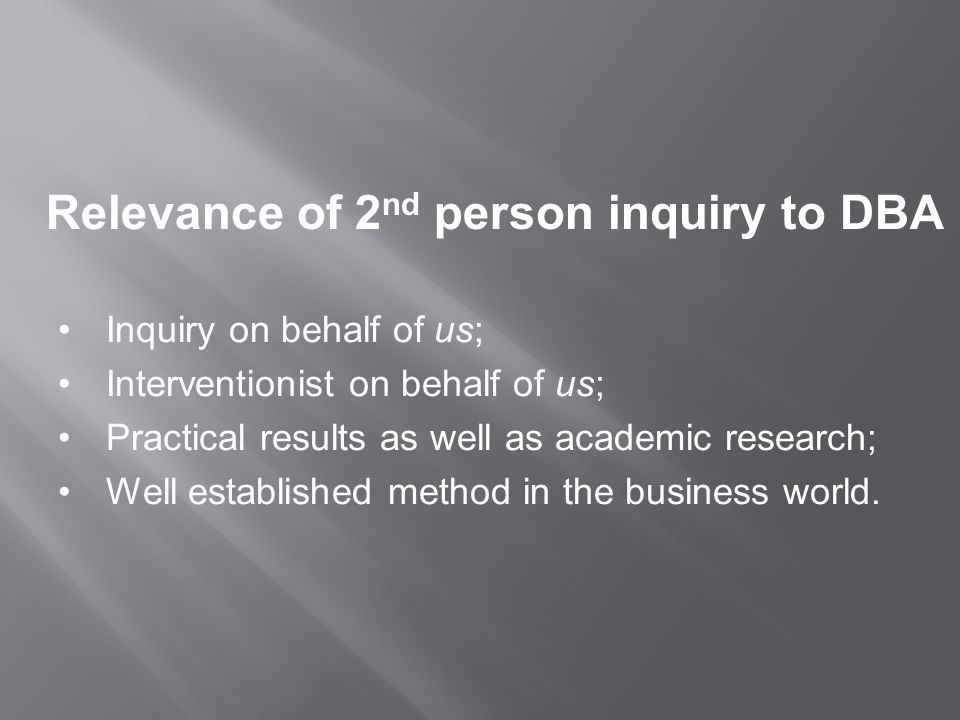 Relevance of 2 nd person inquiry to DBA Inquiry on behalf of us; Interventionist on behalf of us; Practical results as well as academic research; Well