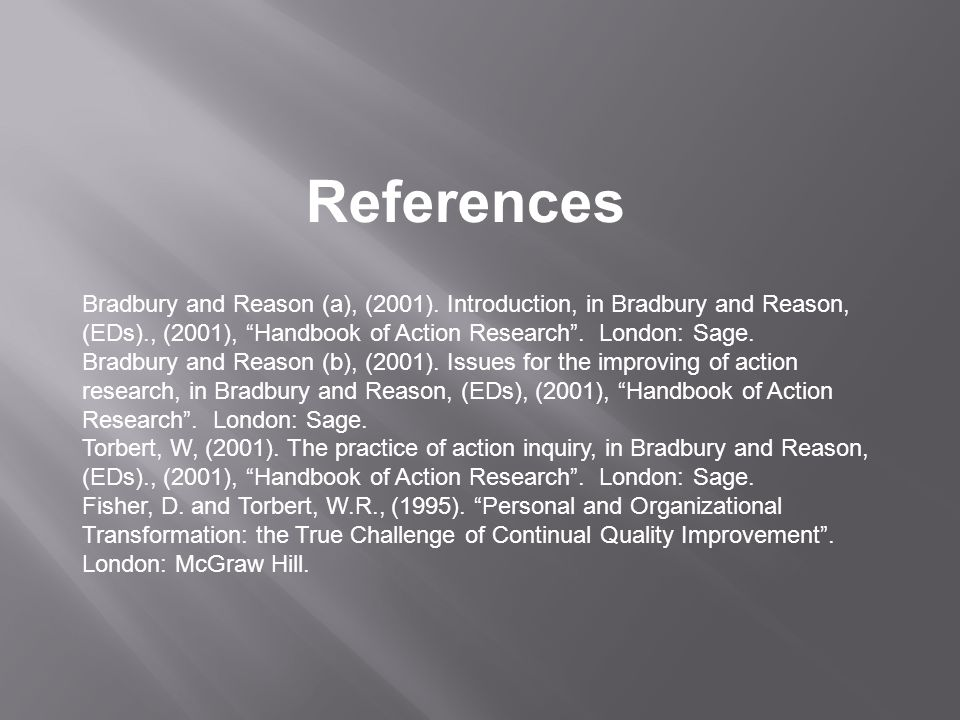 """References Bradbury and Reason (a), (2001). Introduction, in Bradbury and Reason, (EDs)., (2001), """"Handbook of Action Research"""". London: Sage. Bradbur"""