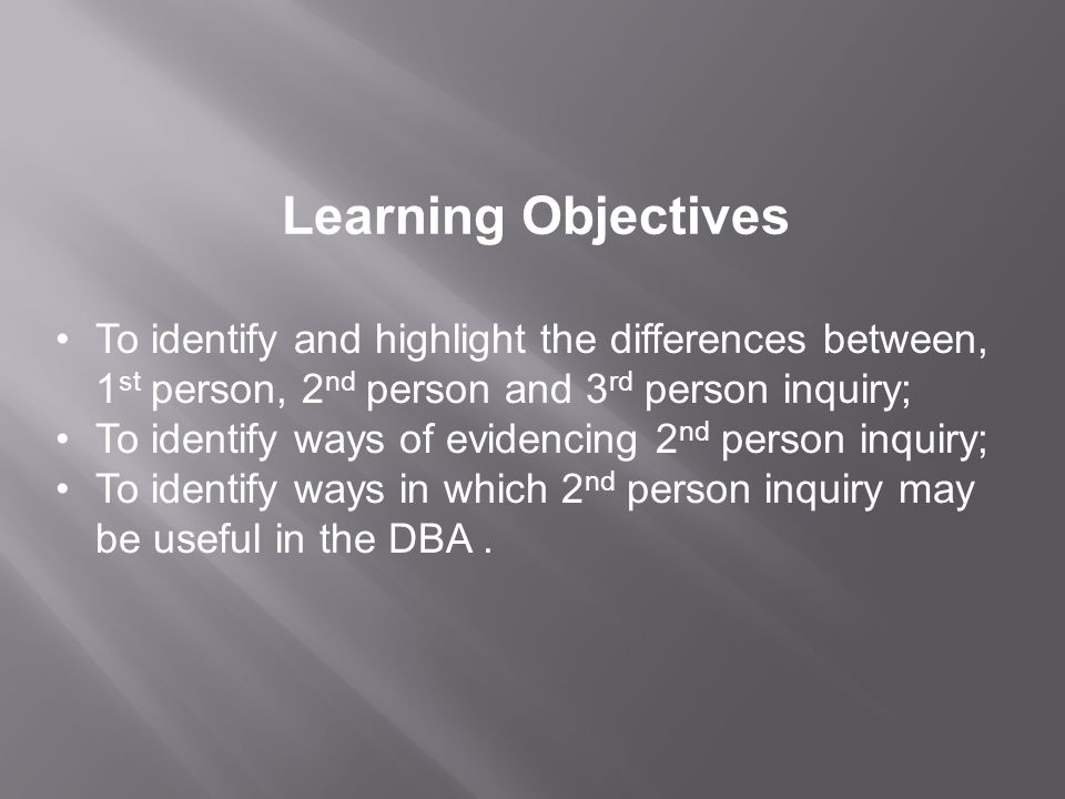 Learning Objectives To identify and highlight the differences between, 1 st person, 2 nd person and 3 rd person inquiry; To identify ways of evidencing 2 nd person inquiry; To identify ways in which 2 nd person inquiry may be useful in the DBA.