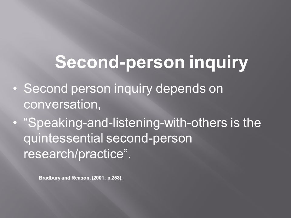 Second-person inquiry Second person inquiry depends on conversation, Speaking-and-listening-with-others is the quintessential second-person research/practice .
