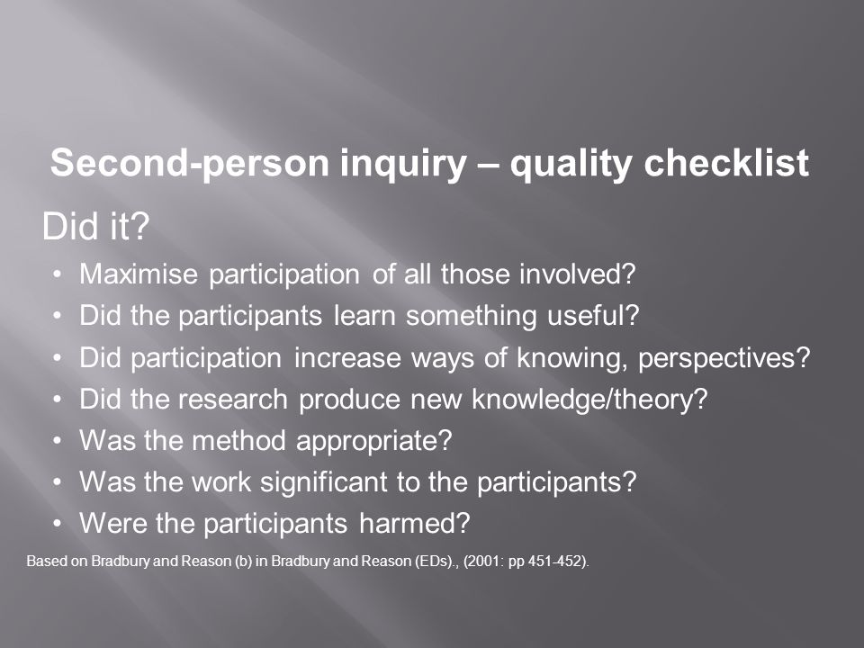 Second-person inquiry – quality checklist Did it? Maximise participation of all those involved? Did the participants learn something useful? Did parti