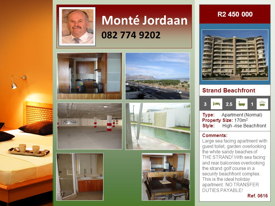 R4 900 000 Strand Beachfront Type: Apartment (Normal) Property Size: 361m 2 Style: Beachfront High-rise Comments: Apartment on the 20th floor, with spectacular outlook has two braai areas, two smaller patios access from living room and bedroom.
