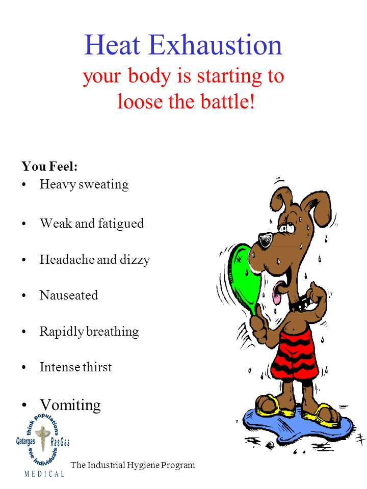 Heat Exhaustion your body is starting to loose the battle! You Feel: Heavy sweating Weak and fatigued Headache and dizzy Nauseated Rapidly breathing I