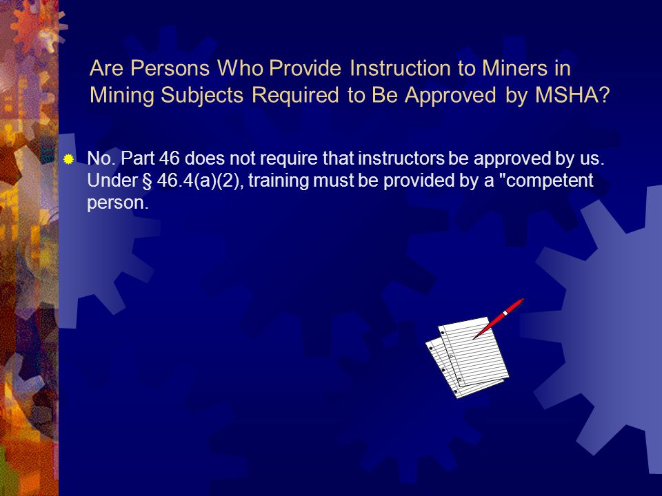 Are Persons Who Provide Instruction to Miners in Mining Subjects Required to Be Approved by MSHA?  No. Part 46 does not require that instructors be a