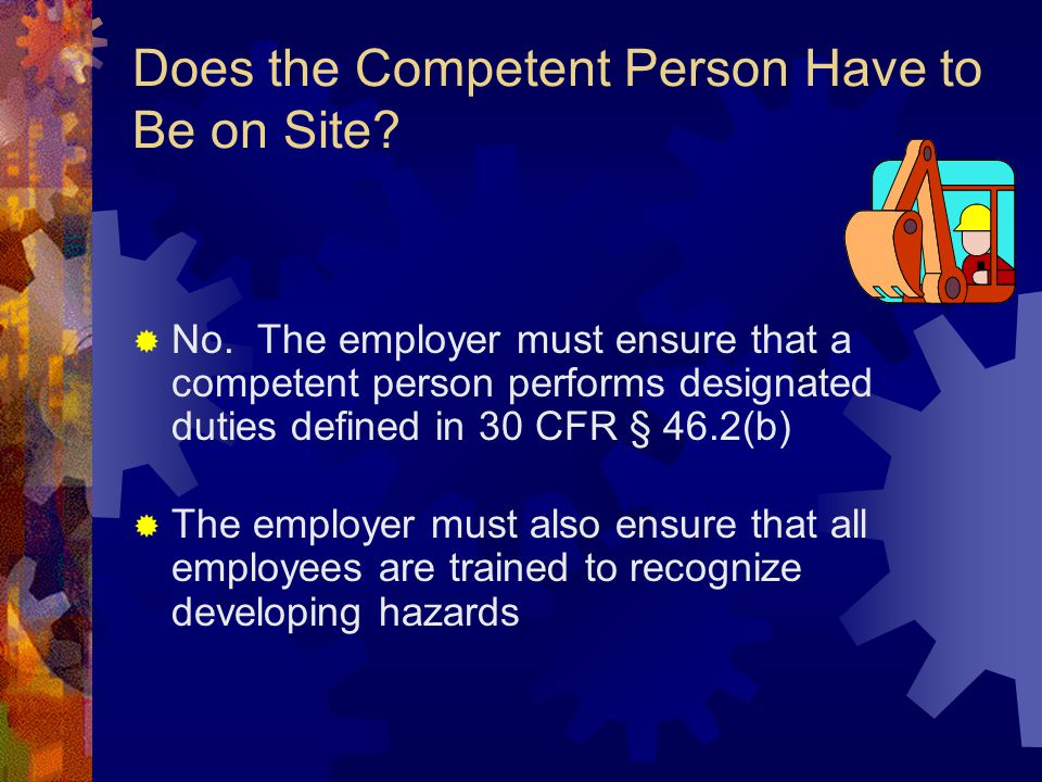 Does the Competent Person Have to Be on Site?  No. The employer must ensure that a competent person performs designated duties defined in 30 CFR § 46
