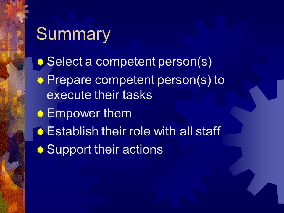 Summary  Select a competent person(s)  Prepare competent person(s) to execute their tasks  Empower them  Establish their role with all staff  Sup