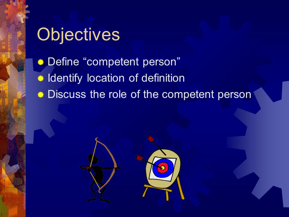 "Objectives  Define ""competent person""  Identify location of definition  Discuss the role of the competent person"