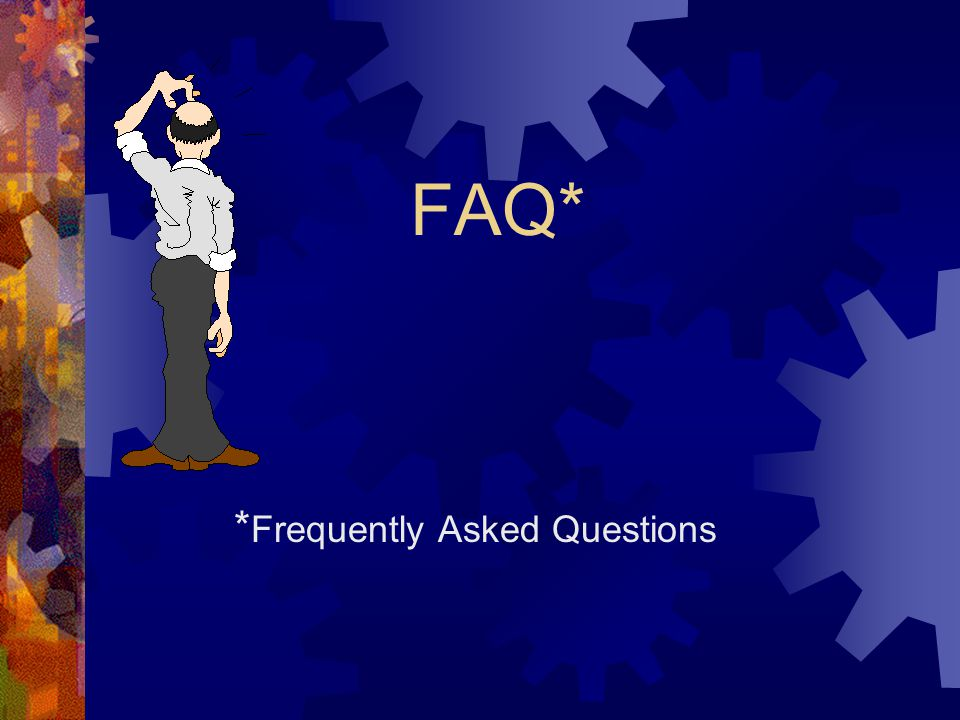 FAQ* * Frequently Asked Questions