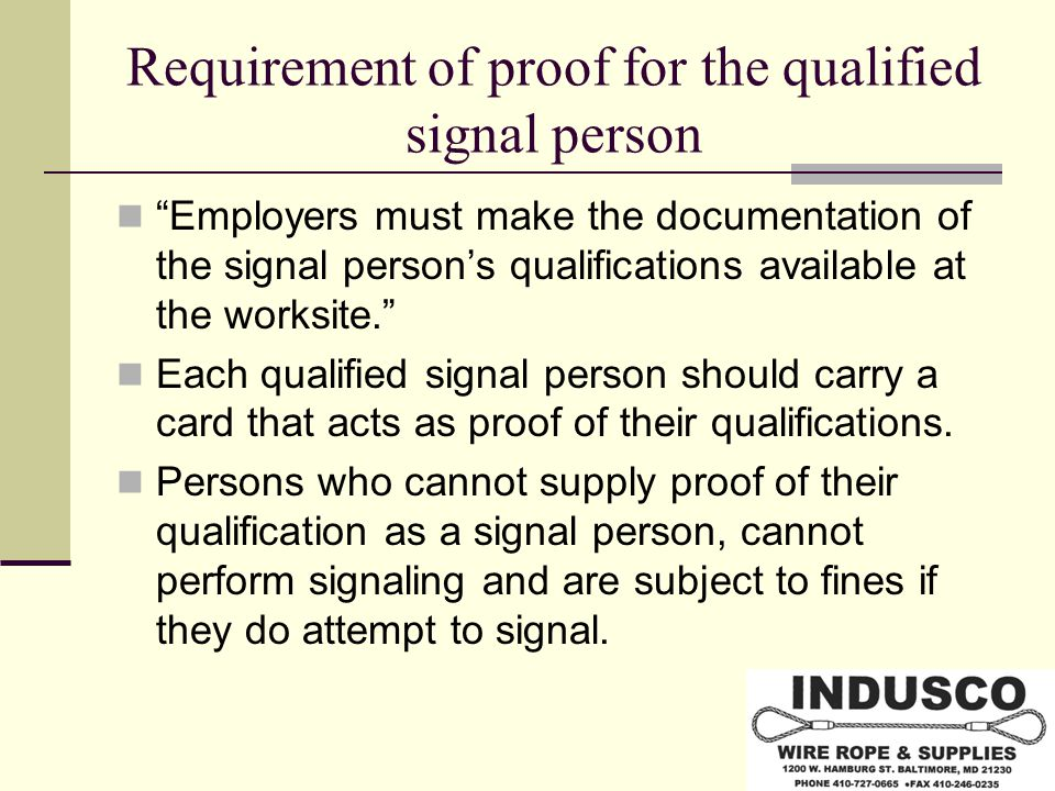 Requirement of proof for the qualified signal person Employers must make the documentation of the signal person's qualifications available at the worksite. Each qualified signal person should carry a card that acts as proof of their qualifications.
