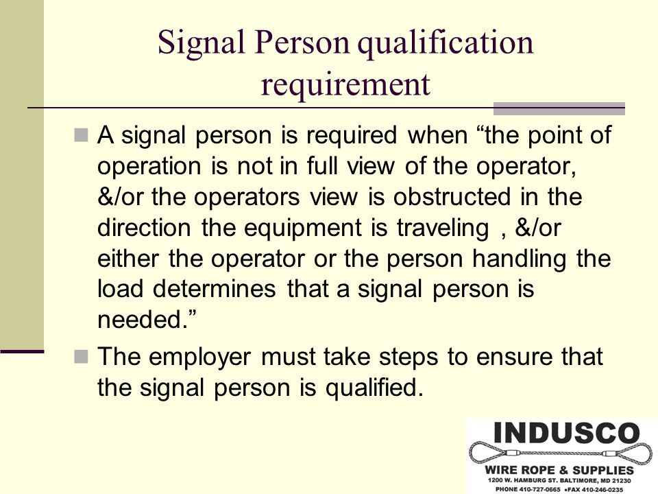 Signal Person qualification requirement A signal person is required when the point of operation is not in full view of the operator, &/or the operators view is obstructed in the direction the equipment is traveling, &/or either the operator or the person handling the load determines that a signal person is needed. The employer must take steps to ensure that the signal person is qualified.