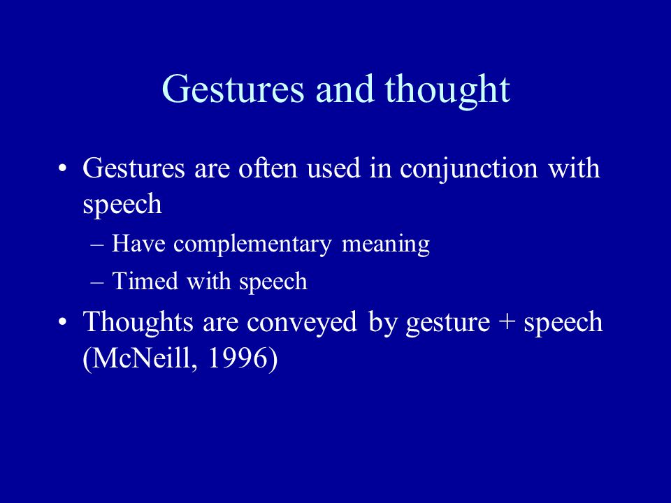Gestures and thought Gestures are often used in conjunction with speech –Have complementary meaning –Timed with speech Thoughts are conveyed by gesture + speech (McNeill, 1996)