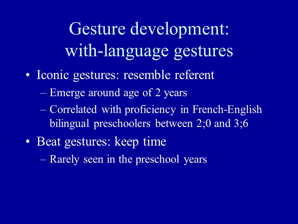 Gesture development: with-language gestures Iconic gestures: resemble referent –Emerge around age of 2 years –Correlated with proficiency in French-English bilingual preschoolers between 2;0 and 3;6 Beat gestures: keep time –Rarely seen in the preschool years