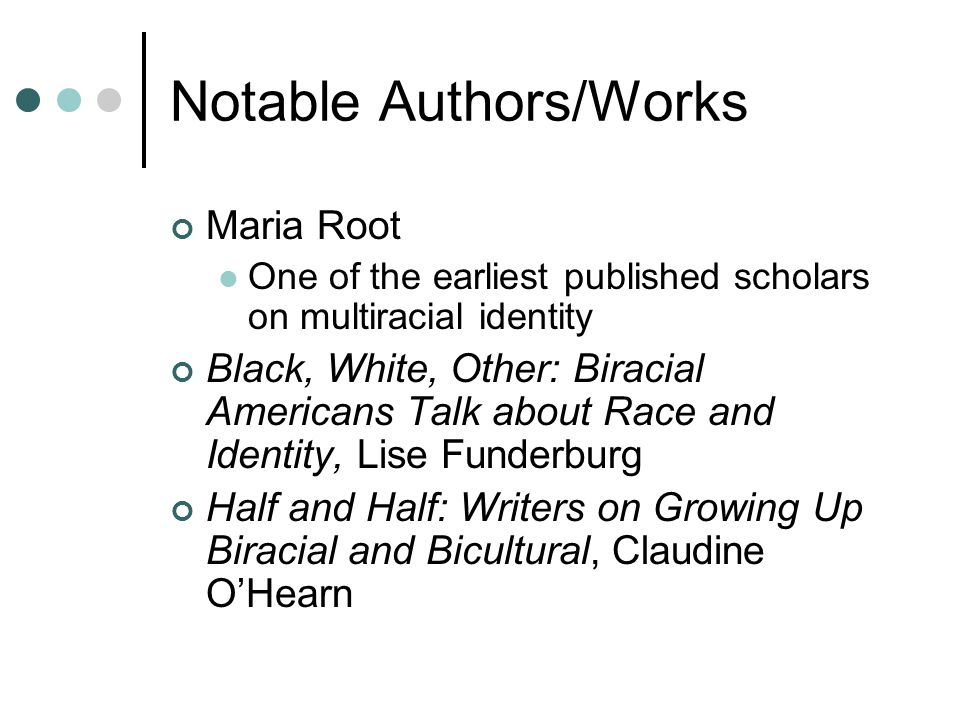 Notable Authors/Works Maria Root One of the earliest published scholars on multiracial identity Black, White, Other: Biracial Americans Talk about Rac