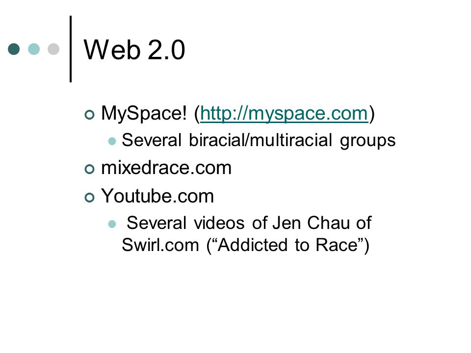 Web 2.0 MySpace! (http://myspace.com)http://myspace.com Several biracial/multiracial groups mixedrace.com Youtube.com Several videos of Jen Chau of Sw