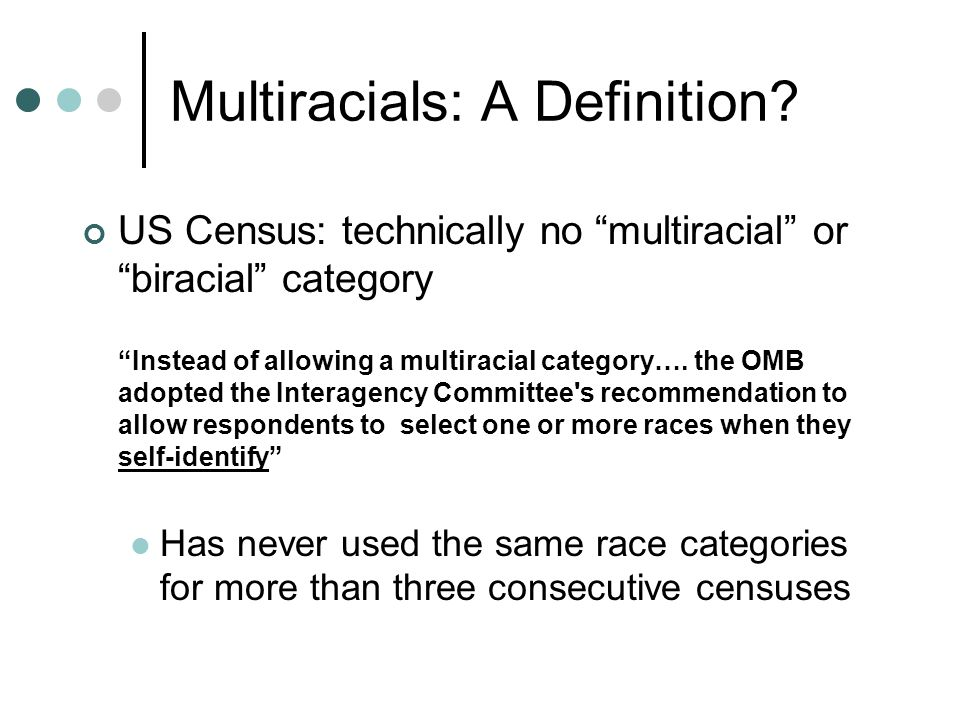 "Multiracials: A Definition? US Census: technically no ""multiracial"" or ""biracial"" category ""Instead of allowing a multiracial category…. the OMB adopt"
