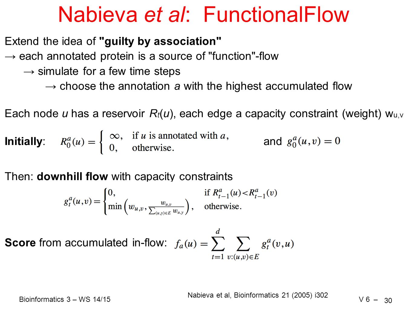 Bioinformatics 3 – WS 14/15V 6 – 30 Nabieva et al: FunctionalFlow Extend the idea of guilty by association → each annotated protein is a source of function -flow → simulate for a few time steps → choose the annotation a with the highest accumulated flow Each node u has a reservoir R t (u), each edge a capacity constraint (weight) w u,v Initially: Then: downhill flow with capacity constraints Score from accumulated in-flow: and Nabieva et al, Bioinformatics 21 (2005) i302
