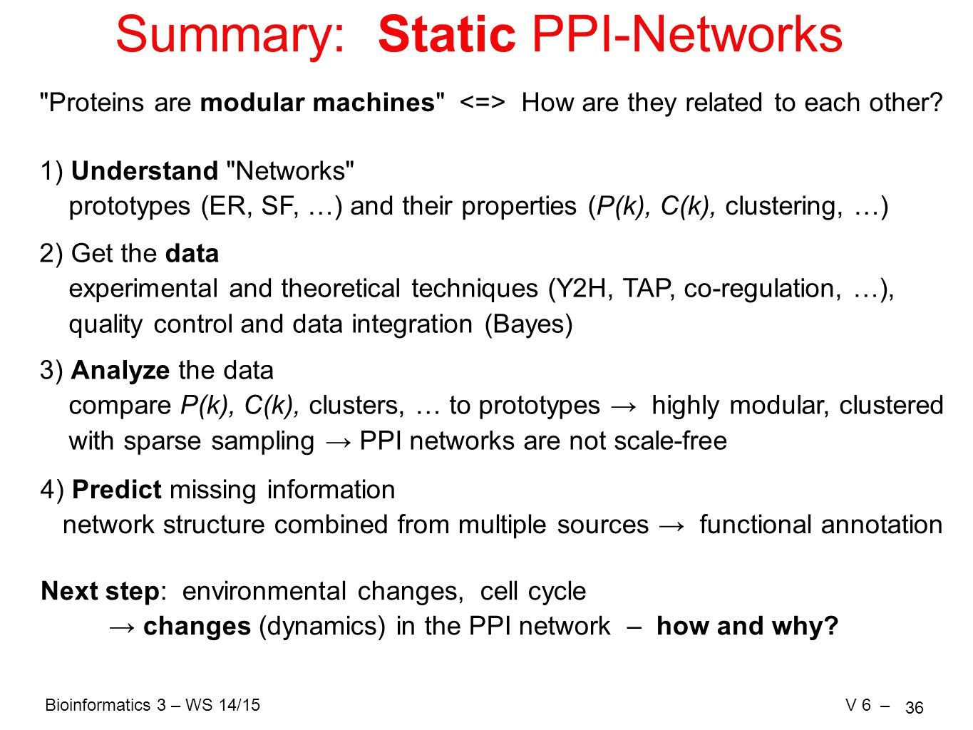 Bioinformatics 3 – WS 14/15V 6 – 36 Summary: Static PPI-Networks Proteins are modular machines How are they related to each other.