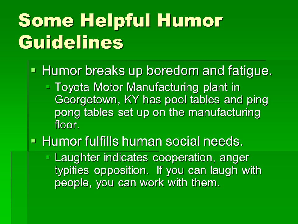 Some Helpful Humor Guidelines  Humor breaks up boredom and fatigue.