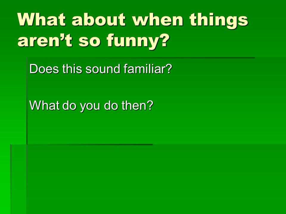 What about when things aren't so funny? Does this sound familiar? What do you do then?
