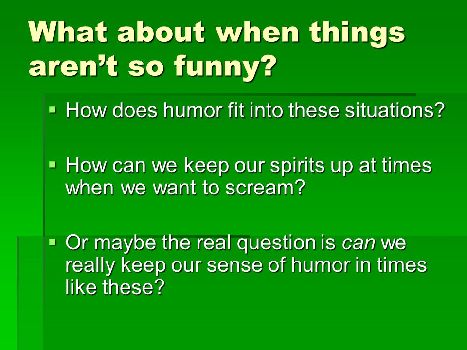 What about when things aren't so funny. How does humor fit into these situations.