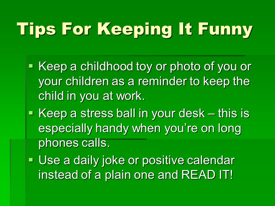 Tips For Keeping It Funny  Keep a childhood toy or photo of you or your children as a reminder to keep the child in you at work.