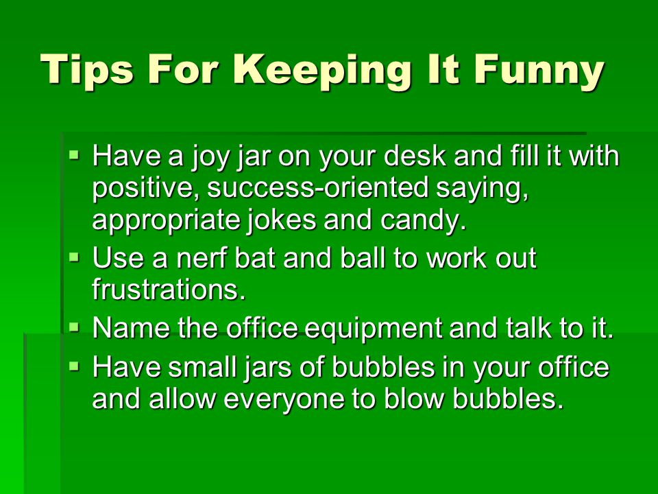Tips For Keeping It Funny  Have a joy jar on your desk and fill it with positive, success-oriented saying, appropriate jokes and candy.