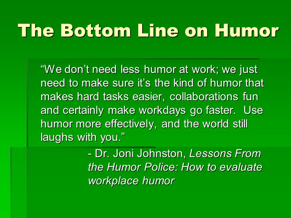 The Bottom Line on Humor We don't need less humor at work; we just need to make sure it's the kind of humor that makes hard tasks easier, collaborations fun and certainly make workdays go faster.