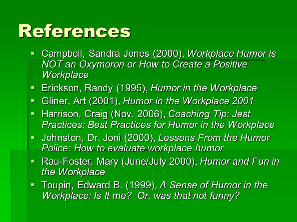 References  Campbell, Sandra Jones (2000), Workplace Humor is NOT an Oxymoron or How to Create a Positive Workplace  Erickson, Randy (1995), Humor in the Workplace  Gliner, Art (2001), Humor in the Workplace 2001  Harrison, Craig (Nov.