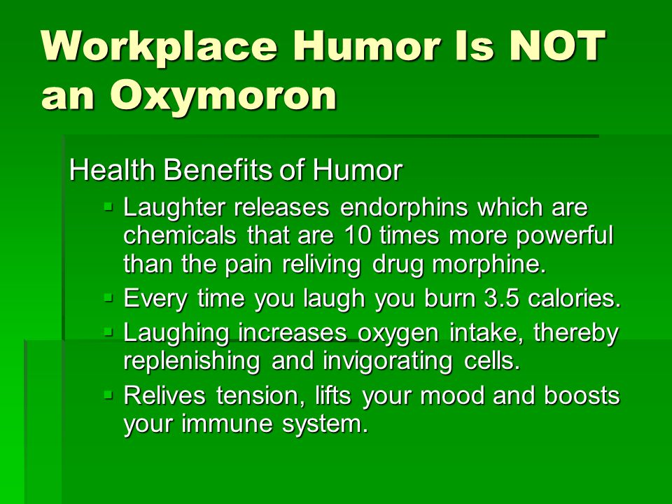 Workplace Humor Is NOT an Oxymoron Health Benefits of Humor  Laughter releases endorphins which are chemicals that are 10 times more powerful than the pain reliving drug morphine.