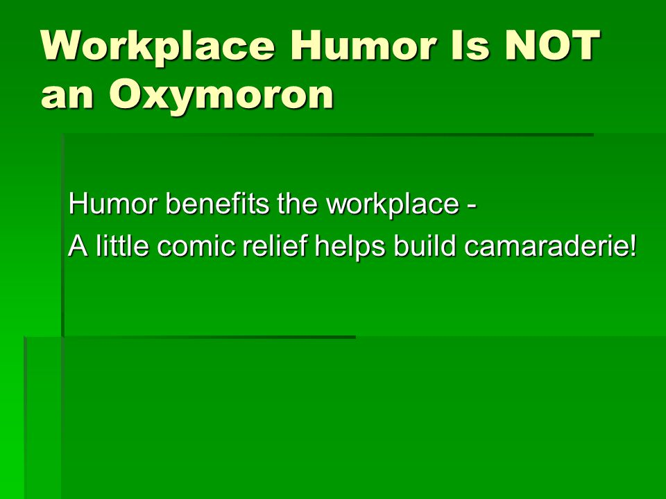 Workplace Humor Is NOT an Oxymoron Humor benefits the workplace - A little comic relief helps build camaraderie!