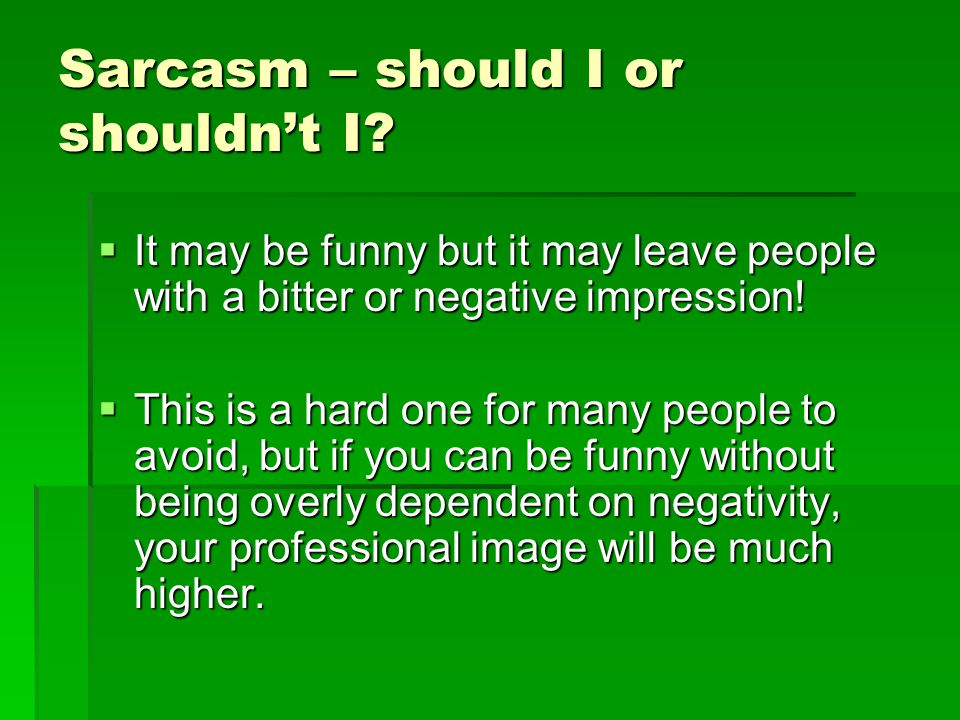 Sarcasm – should I or shouldn't I?  It may be funny but it may leave people with a bitter or negative impression!  This is a hard one for many peopl