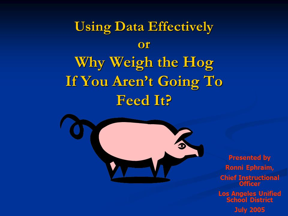 Using Data Effectively or Why Weigh the Hog If You Aren't Going To Feed It? Presented by Ronni Ephraim, Chief Instructional Officer Los Angeles Unifie